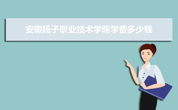 2021年安徽扬子职业技术学院学费一年多少钱及各专业收费标准(最新)