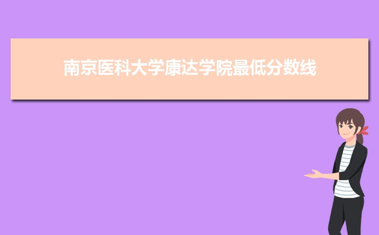 南京医科大学康达学院2021年最低录取分数线多少分,附专业分数线