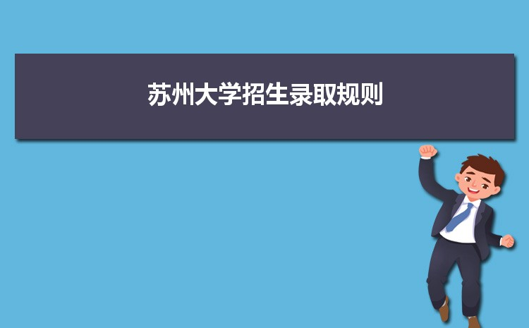 苏州大学招生录取规则和录取条件顺序政策解读2022参考