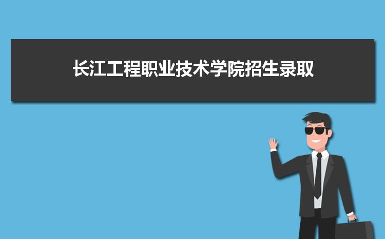 长江工程职业技术学院招生录取规则和录取条件顺序政策解读2022参考