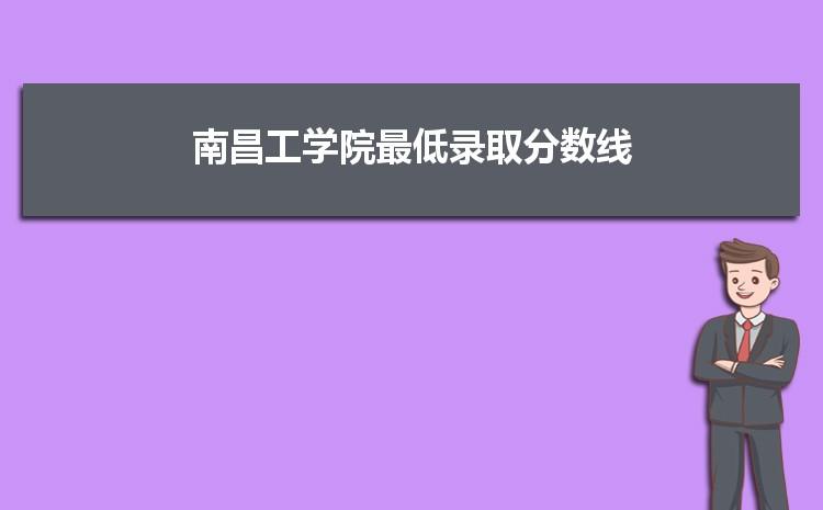 南昌工学院2021年最低录取分数线多少分,附专业分数线