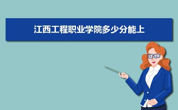 江西工程职业学院多少分能上2021 附历年最低分及录取位次