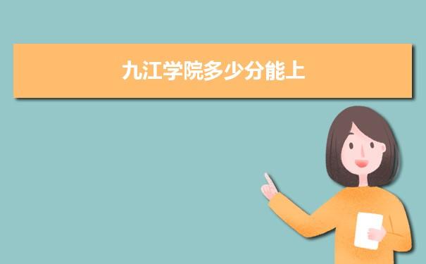 九江学院多少分能上2021 附历年最低分及录取位次