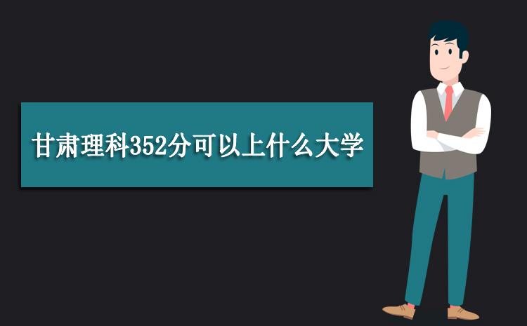2020年甘肃理科352分可以上什么大学,高考352分能报考哪些学校