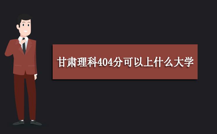 2020年甘肃理科404分可以上什么大学,高考404分能报考哪些学校