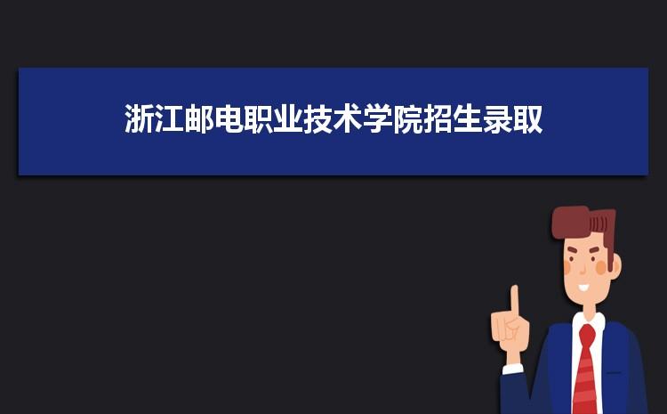浙江邮电职业技术学院招生录取规则和录取条件顺序政策解读2022参考