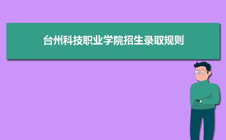 台州科技职业学院招生录取规则和录取条件顺序政策解读2022参考