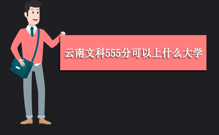 2020年云南文科555分可以上什么大学,高考555分能报考哪些学校