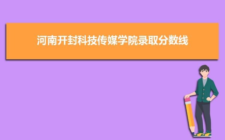 河南开封科技传媒学院2021年录取分数线统计(附2019-2020年历年分数线)