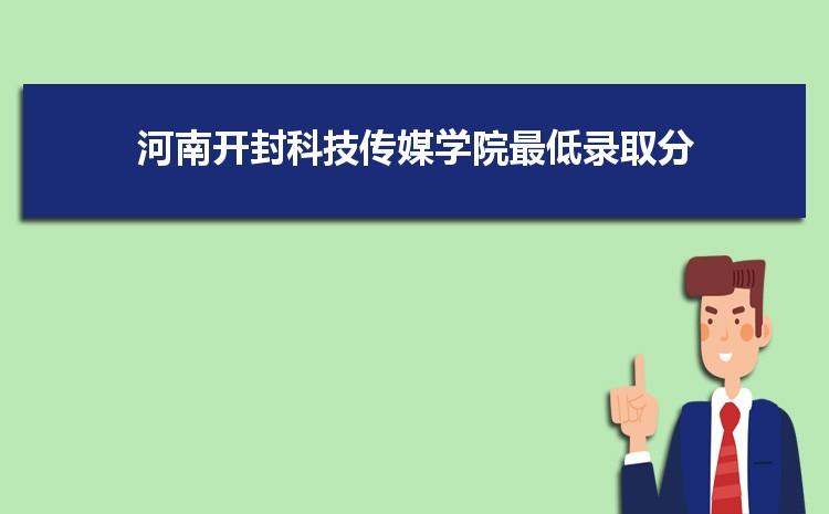 河南开封科技传媒学院2021年最低录取分数线多少分